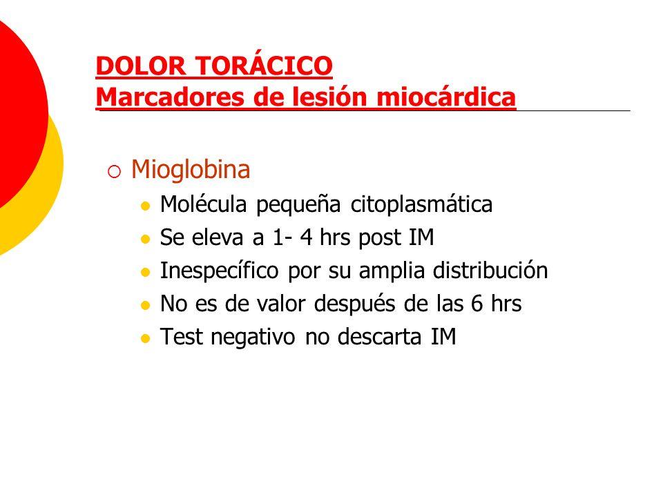 DOLOR TORÁCICO Marcadores de lesión miocárdica Mioglobina Molécula pequeña citoplasmática Se eleva a 1- 4 hrs post IM Inespecífico por su amplia distr
