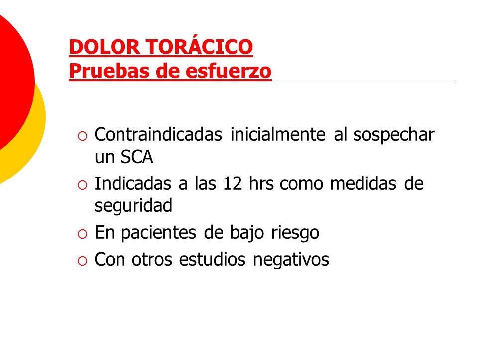 DOLOR TORÁCICO Pruebas de esfuerzo Contraindicadas inicialmente al sospechar un SCA Indicadas a las 12 hrs como medidas de seguridad En pacientes de b