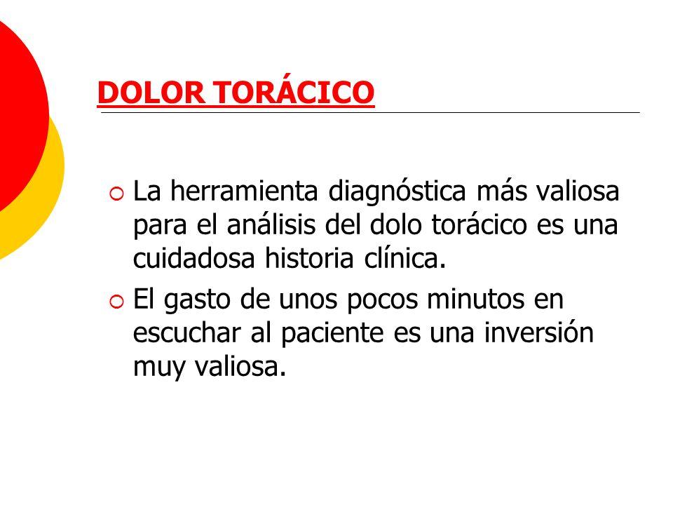 DOLOR TORÁCICO La herramienta diagnóstica más valiosa para el análisis del dolo torácico es una cuidadosa historia clínica. El gasto de unos pocos min