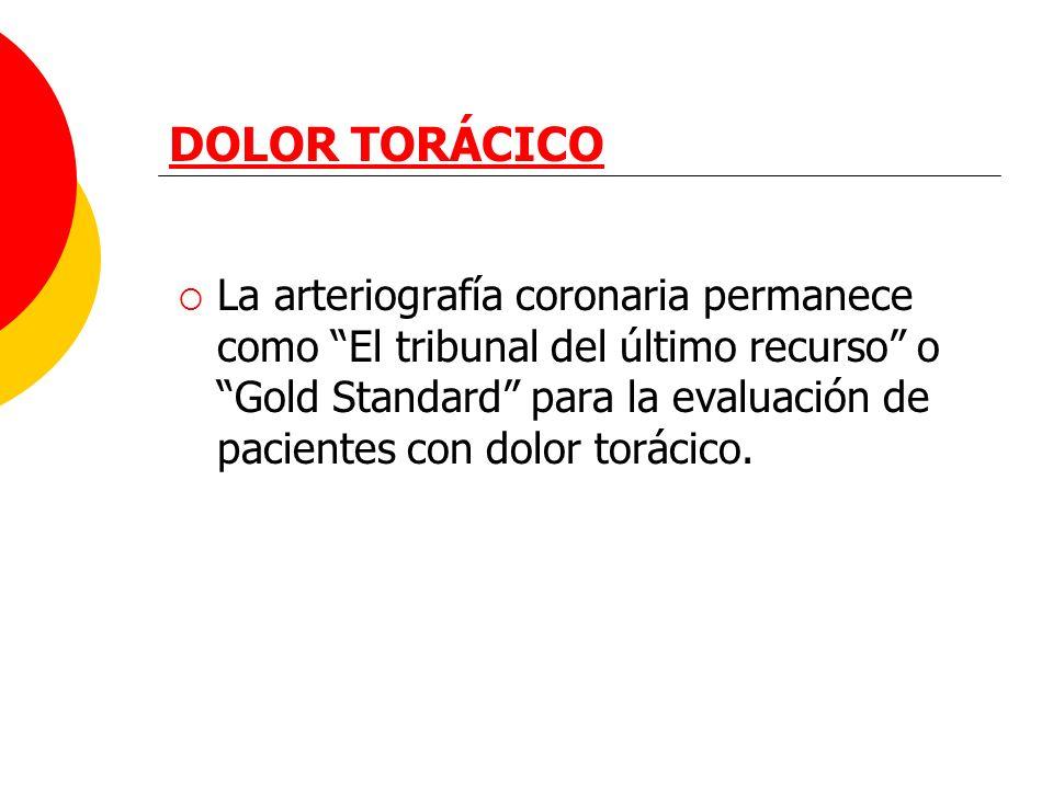 DOLOR TORÁCICO La arteriografía coronaria permanece como El tribunal del último recurso o Gold Standard para la evaluación de pacientes con dolor torá
