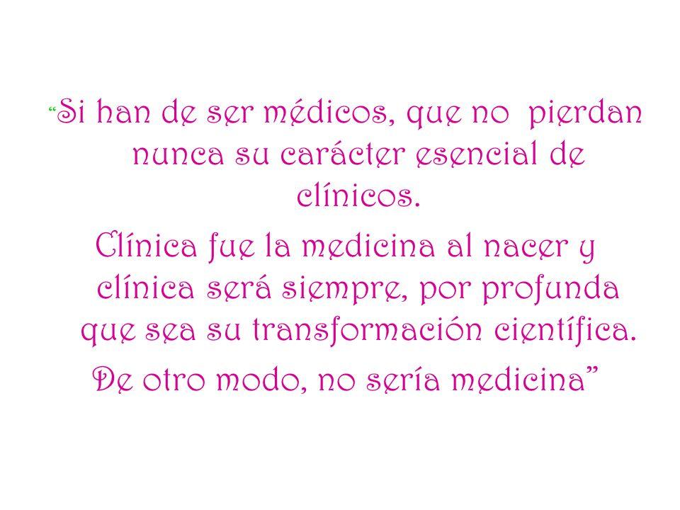 Si han de ser médicos, que no pierdan nunca su carácter esencial de clínicos. Clínica fue la medicina al nacer y clínica será siempre, por profunda qu
