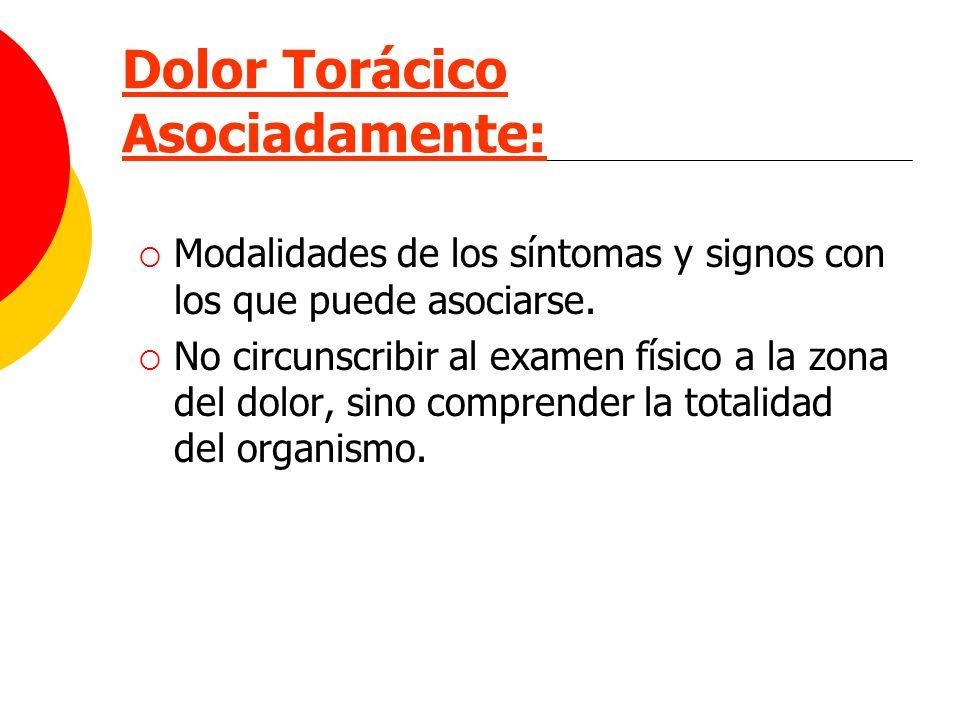Dolor Torácico Asociadamente: Modalidades de los síntomas y signos con los que puede asociarse. No circunscribir al examen físico a la zona del dolor,