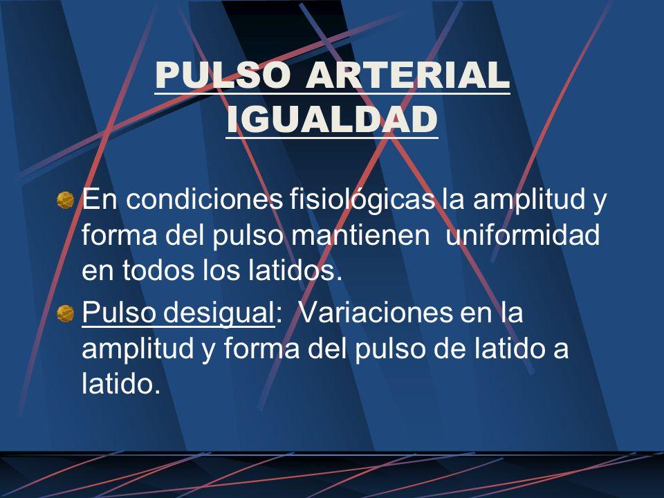 PULSO ARTERIAL IGUALDAD En condiciones fisiológicas la amplitud y forma del pulso mantienen uniformidad en todos los latidos. Pulso desigual: Variacio