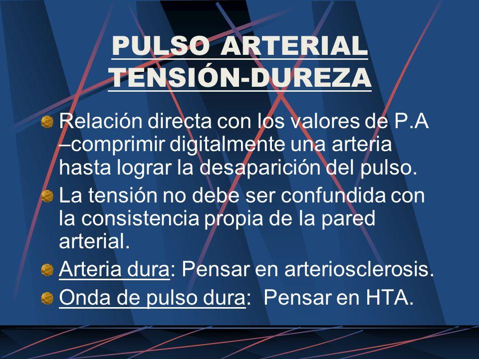 PULSO ARTERIAL TENSIÓN-DUREZA Relación directa con los valores de P.A –comprimir digitalmente una arteria hasta lograr la desaparición del pulso. La t