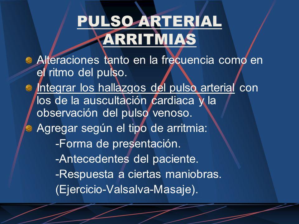 PULSO ARTERIAL ARRITMIAS Alteraciones tanto en la frecuencia como en el ritmo del pulso. Integrar los hallazgos del pulso arterial con los de la auscu