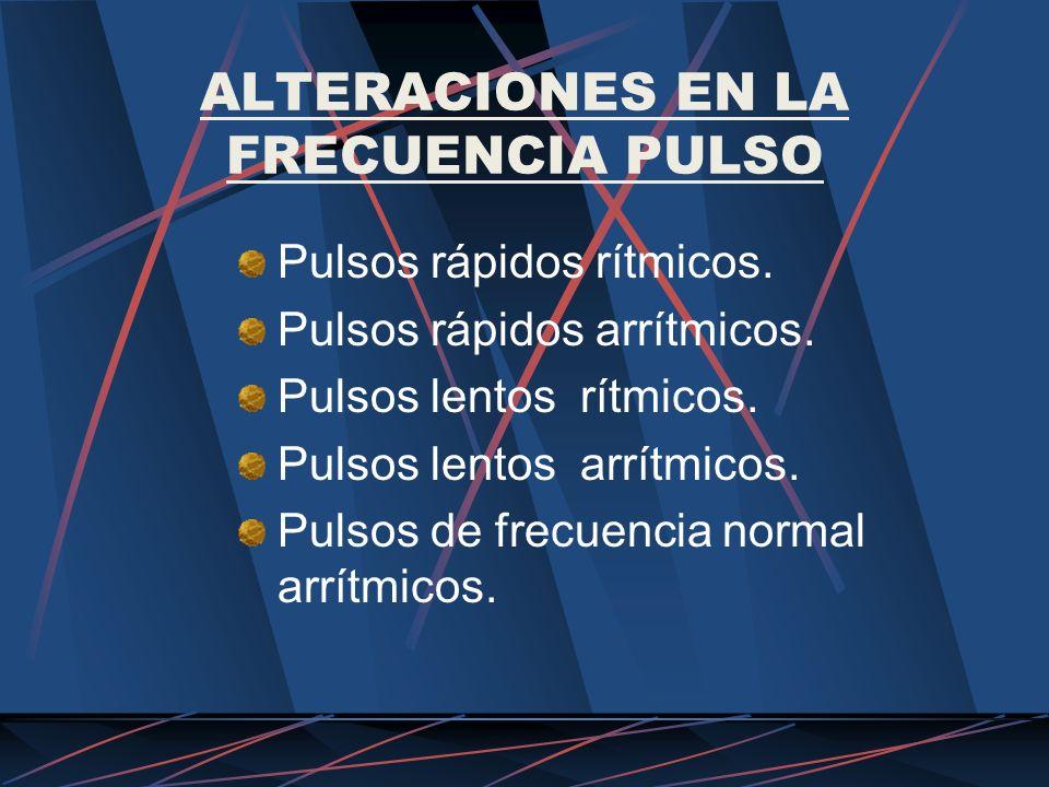 ALTERACIONES EN LA FRECUENCIA PULSO Pulsos rápidos rítmicos. Pulsos rápidos arrítmicos. Pulsos lentos rítmicos. Pulsos lentos arrítmicos. Pulsos de fr