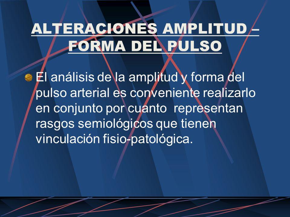 ALTERACIONES AMPLITUD – FORMA DEL PULSO El análisis de la amplitud y forma del pulso arterial es conveniente realizarlo en conjunto por cuanto represe
