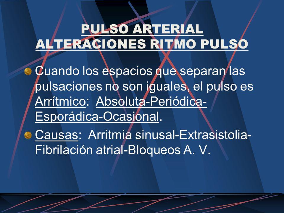 PULSO ARTERIAL ALTERACIONES RITMO PULSO Cuando los espacios que separan las pulsaciones no son iguales, el pulso es Arrítmico: Absoluta-Periódica- Esp