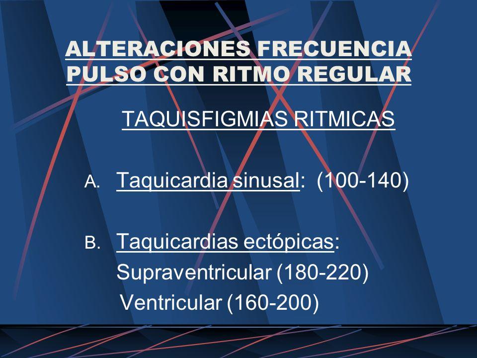 ALTERACIONES FRECUENCIA PULSO CON RITMO REGULAR TAQUISFIGMIAS RITMICAS A. Taquicardia sinusal: (100-140) B. Taquicardias ectópicas: Supraventricular (