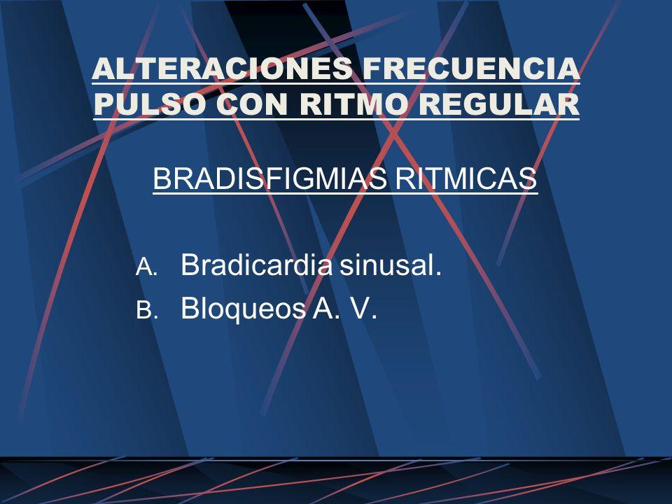 ALTERACIONES FRECUENCIA PULSO CON RITMO REGULAR BRADISFIGMIAS RITMICAS A. Bradicardia sinusal. B. Bloqueos A. V.