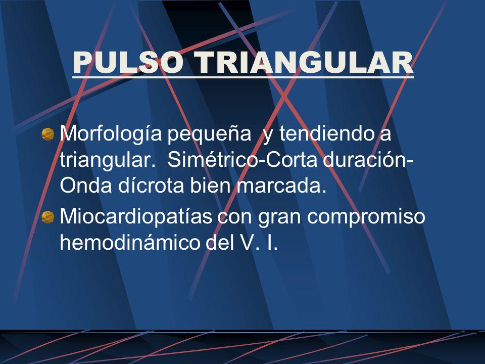 PULSO TRIANGULAR Morfología pequeña y tendiendo a triangular. Simétrico-Corta duración- Onda dícrota bien marcada. Miocardiopatías con gran compromiso