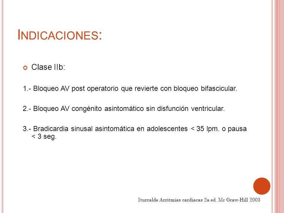 I NDICACIONES : Clase IIb: 1.- Bloqueo AV post operatorio que revierte con bloqueo bifascicular.