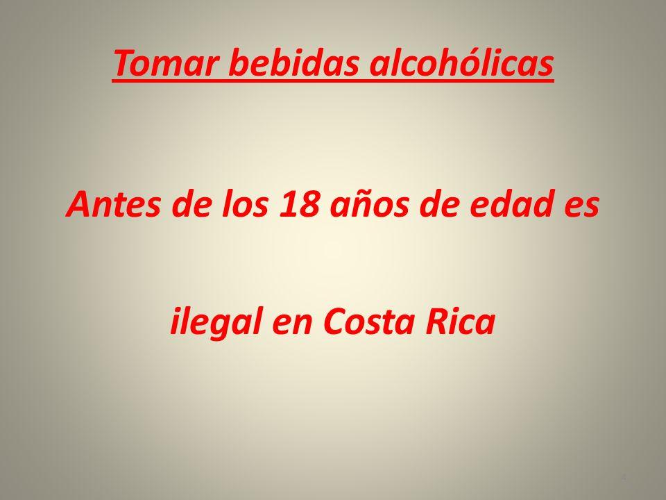 Tomar bebidas alcohólicas Antes de los 18 años de edad es ilegal en Costa Rica 4