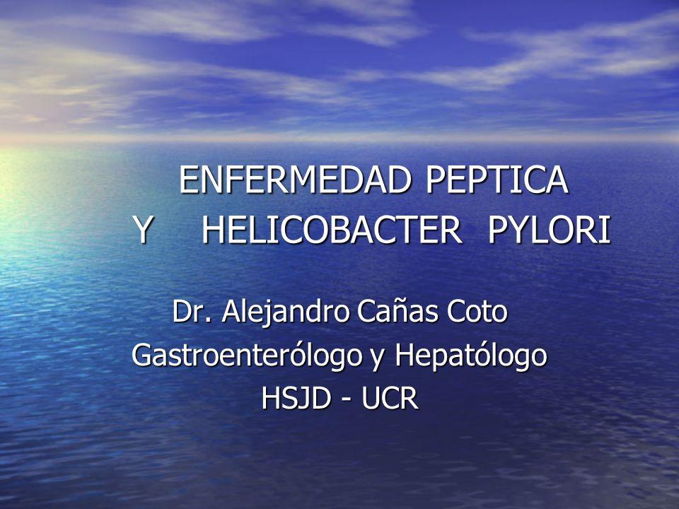 ENFERMEDAD PEPTICA Y HELICOBACTER PYLORI Dr. Alejandro Cañas Coto Gastroenterólogo y Hepatólogo HSJD - UCR