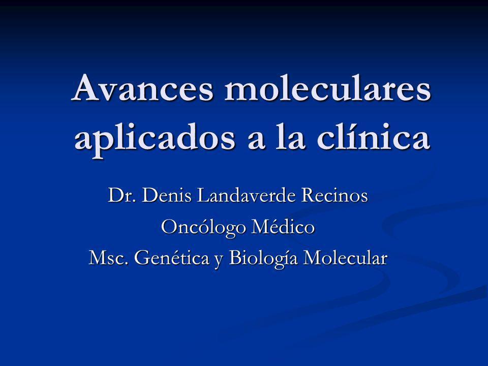 Avances moleculares aplicados a la clínica Dr.Denis Landaverde Recinos Oncólogo Médico Msc.