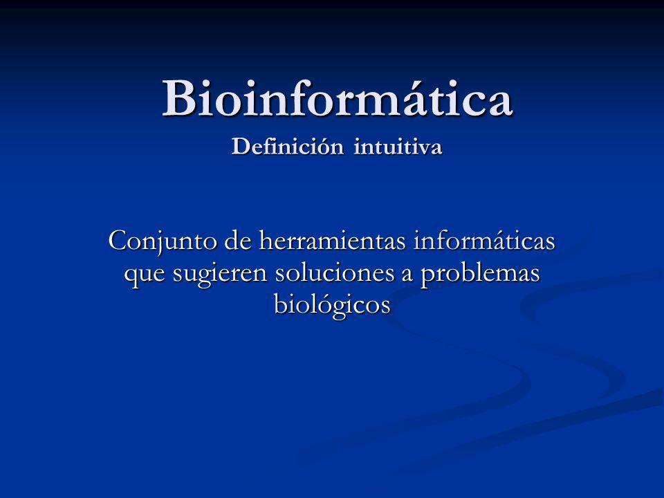 Bioinformática Definición intuitiva Conjunto de herramientas informáticas que sugieren soluciones a problemas biológicos