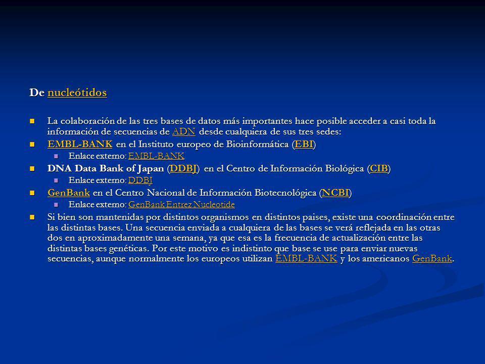 De nucleótidos nucleótidos La colaboración de las tres bases de datos más importantes hace posible acceder a casi toda la información de secuencias de ADN desde cualquiera de sus tres sedes: La colaboración de las tres bases de datos más importantes hace posible acceder a casi toda la información de secuencias de ADN desde cualquiera de sus tres sedes:ADN EMBL-BANK en el Instituto europeo de Bioinformática (EBI) EMBL-BANK en el Instituto europeo de Bioinformática (EBI) EMBL-BANKEBI EMBL-BANKEBI Enlace externo: EMBL-BANK Enlace externo: EMBL-BANKEMBL-BANK DNA Data Bank of Japan (DDBJ) en el Centro de Información Biológica (CIB) DNA Data Bank of Japan (DDBJ) en el Centro de Información Biológica (CIB)DDBJCIBDDBJCIB Enlace externo: DDBJ Enlace externo: DDBJDDBJ GenBank en el Centro Nacional de Información Biotecnológica (NCBI) GenBank en el Centro Nacional de Información Biotecnológica (NCBI) GenBankNCBI GenBankNCBI Enlace externo: GenBank Entrez Nucleotide Enlace externo: GenBank Entrez NucleotideGenBank Entrez NucleotideGenBank Entrez Nucleotide Si bien son mantenidas por distintos organismos en distintos paises, existe una coordinación entre las distintas bases.