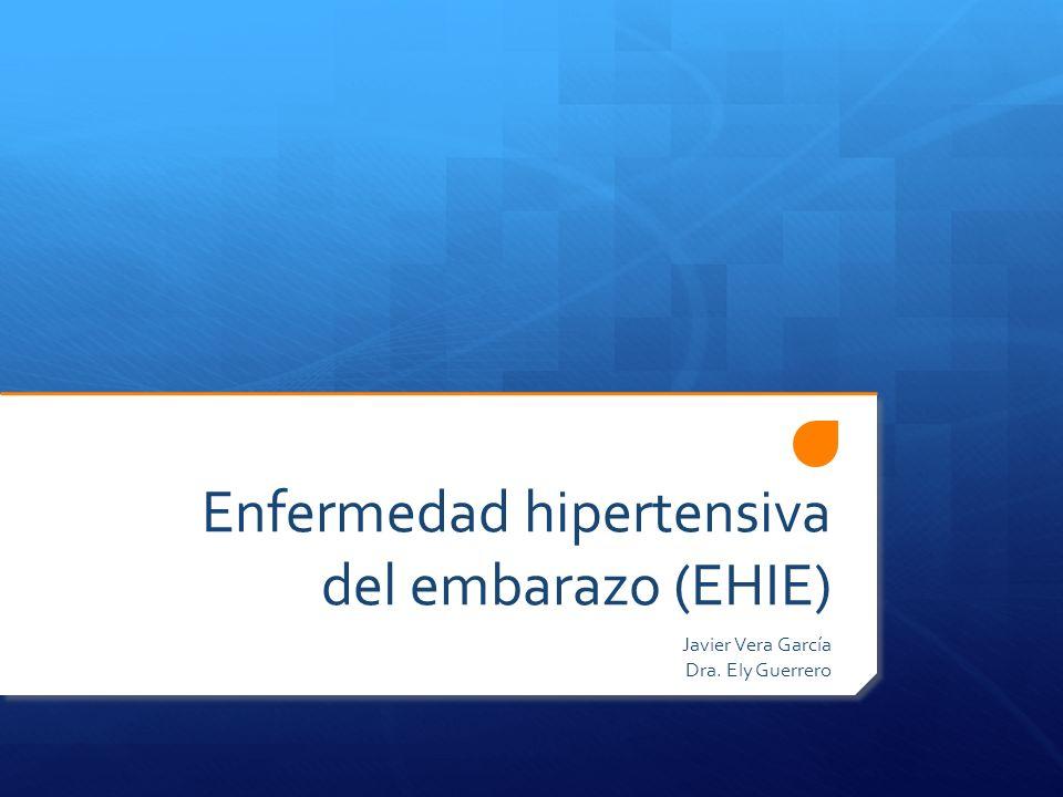 Enfermedad hipertensiva del embarazo (EHIE) Javier Vera García Dra. Ely Guerrero