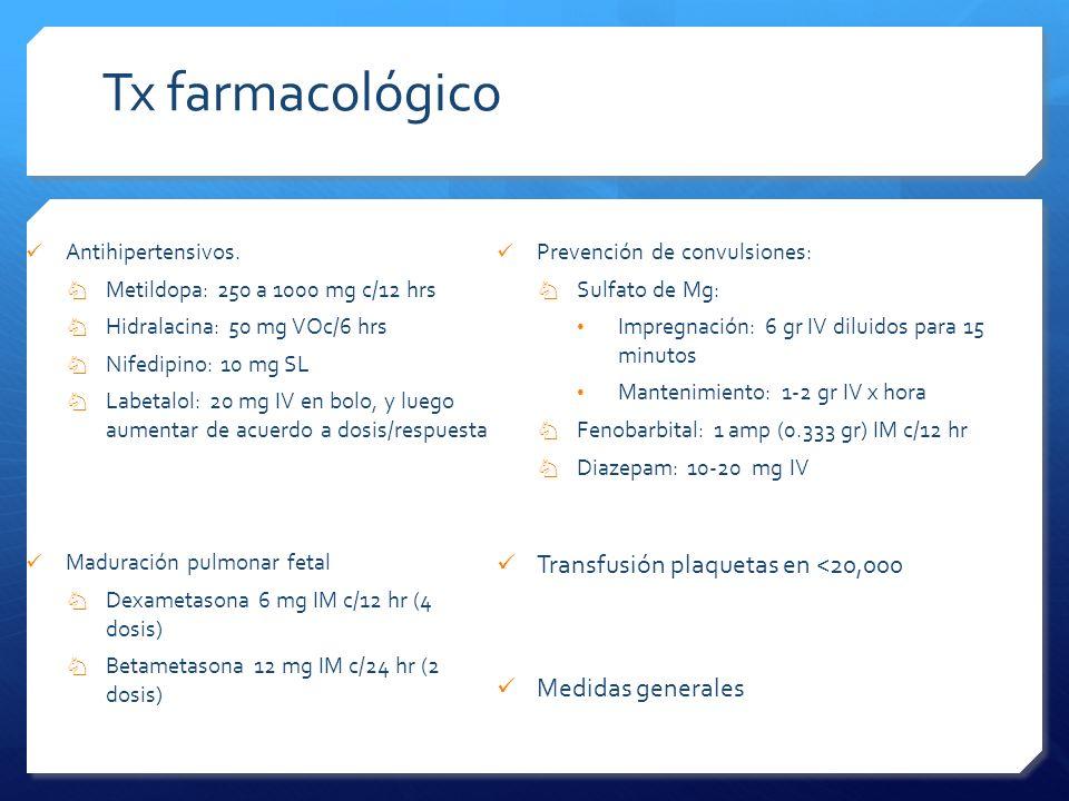 Tx farmacológico Antihipertensivos. Metildopa: 250 a 1000 mg c/12 hrs Hidralacina: 50 mg VOc/6 hrs Nifedipino: 10 mg SL Labetalol: 20 mg IV en bolo, y