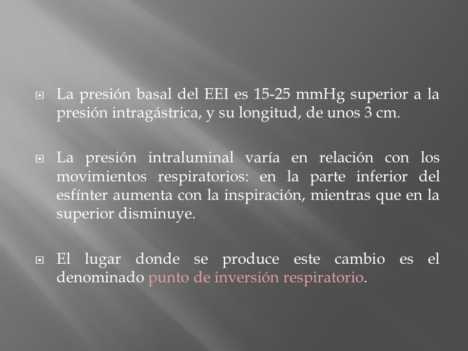 La presión basal del EEI es 15-25 mmHg superior a la presión intragástrica, y su longitud, de unos 3 cm. La presión intraluminal varía en relación con