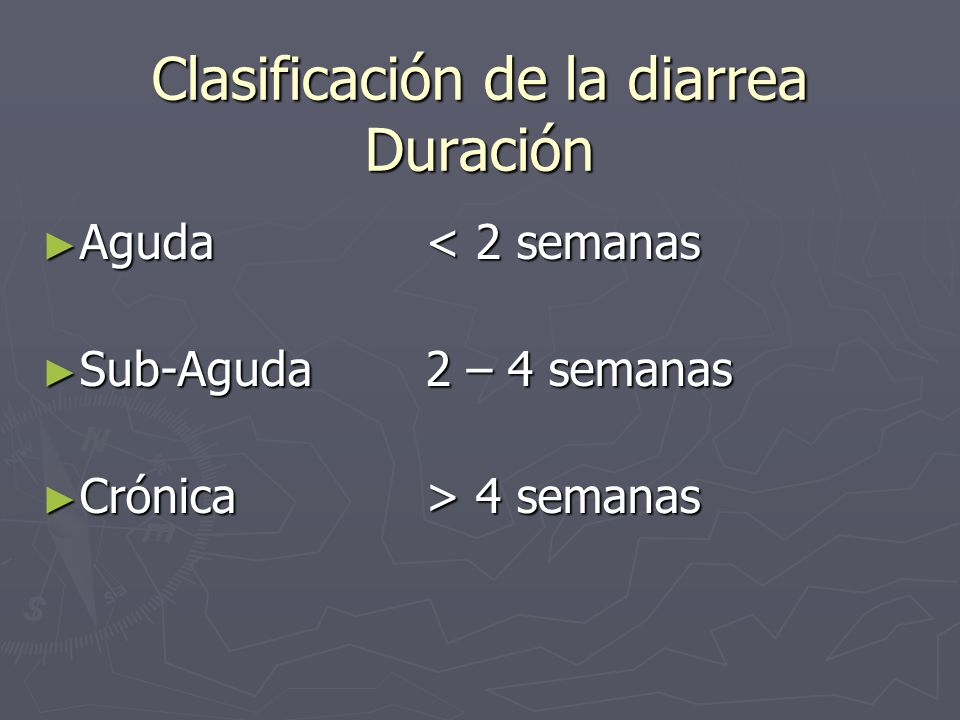 Clasificación de la diarrea Duración Aguda< 2 semanas Aguda< 2 semanas Sub-Aguda2 – 4 semanas Sub-Aguda2 – 4 semanas Crónica> 4 semanas Crónica> 4 sem