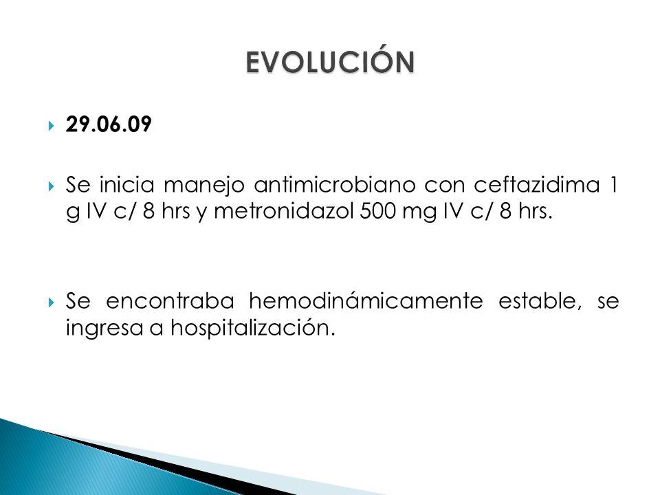 29.06.09 Se inicia manejo antimicrobiano con ceftazidima 1 g IV c/ 8 hrs y metronidazol 500 mg IV c/ 8 hrs.