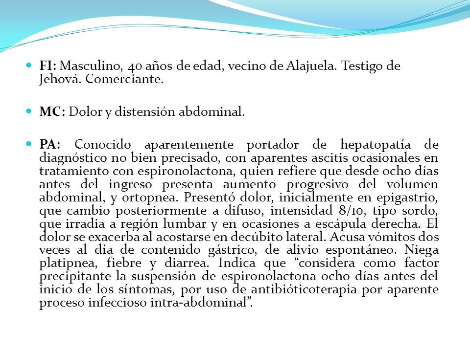 FI: Masculino, 40 años de edad, vecino de Alajuela. Testigo de Jehová. Comerciante. MC: Dolor y distensión abdominal. PA: Conocido aparentemente porta