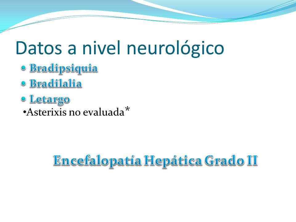 Datos a nivel neurológico Asterixis no evaluada *