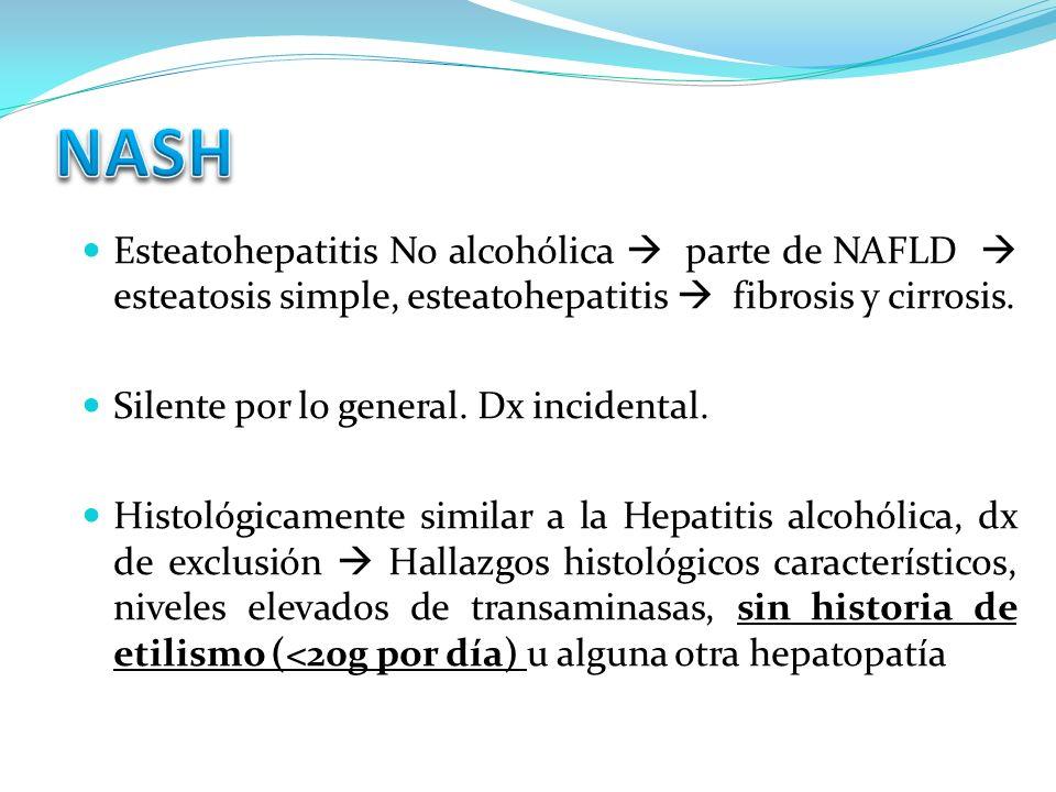 Esteatohepatitis No alcohólica parte de NAFLD esteatosis simple, esteatohepatitis fibrosis y cirrosis. Silente por lo general. Dx incidental. Histológ