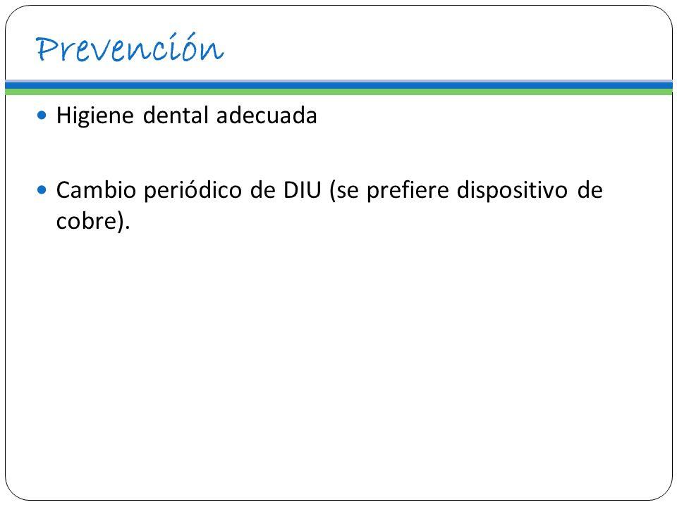 Prevención Higiene dental adecuada Cambio periódico de DIU (se prefiere dispositivo de cobre).
