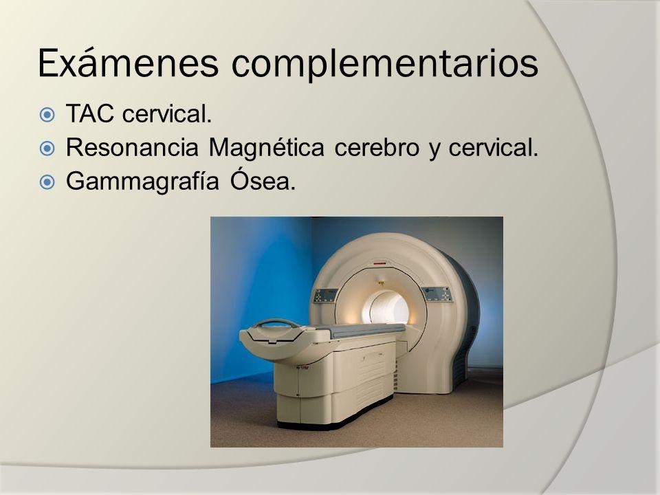 Exámenes complementarios TAC cervical. Resonancia Magnética cerebro y cervical. Gammagrafía Ósea.