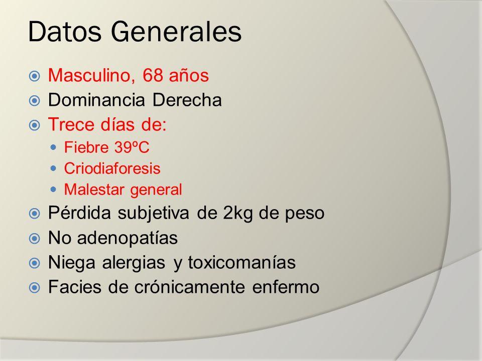Datos Generales Masculino, 68 años Dominancia Derecha Trece días de: Fiebre 39ºC Criodiaforesis Malestar general Pérdida subjetiva de 2kg de peso No a