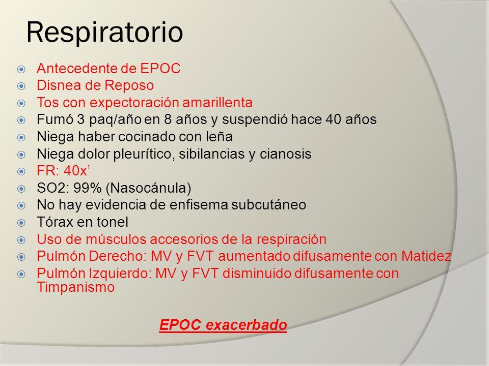 Respiratorio Antecedente de EPOC Disnea de Reposo Tos con expectoración amarillenta Fumó 3 paq/año en 8 años y suspendió hace 40 años Niega haber coci