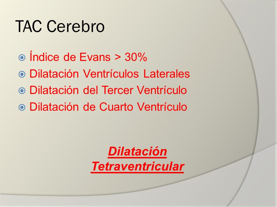 TAC Cerebro Índice de Evans > 30% Dilatación Ventrículos Laterales Dilatación del Tercer Ventrículo Dilatación de Cuarto Ventrículo Dilatación Tetrave