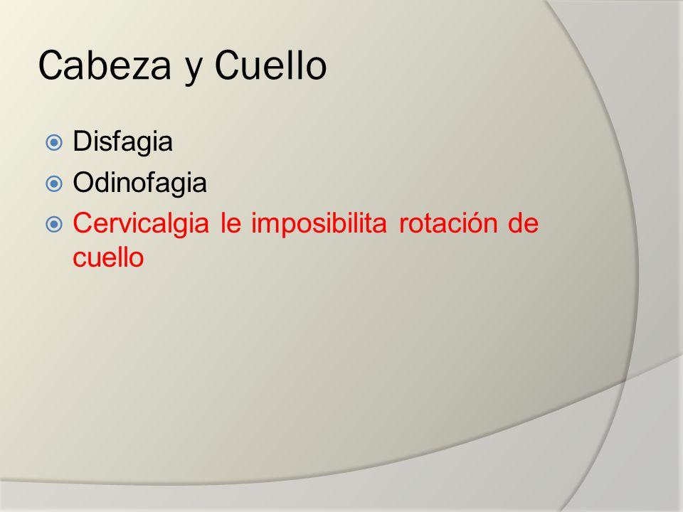 Cabeza y Cuello Disfagia Odinofagia Cervicalgia le imposibilita rotación de cuello