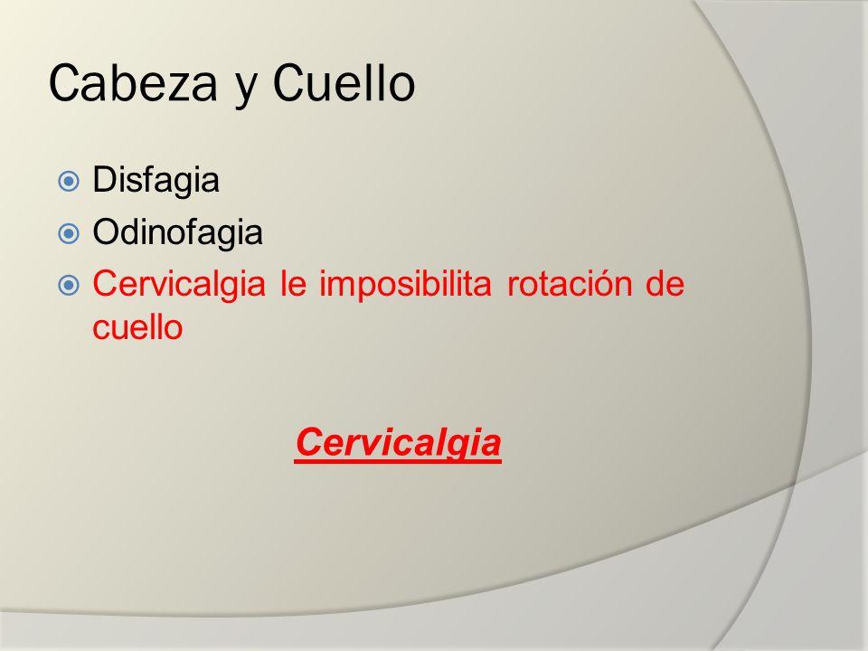 Cabeza y Cuello Disfagia Odinofagia Cervicalgia le imposibilita rotación de cuello Cervicalgia