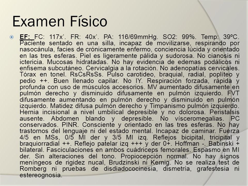 Examen Físico EF: FC: 117x. FR: 40x. PA: 116/69mmHg. SO2: 99%. Temp: 39ºC. Paciente sentado en una silla, incapaz de movilizarse, respirando por nasoc