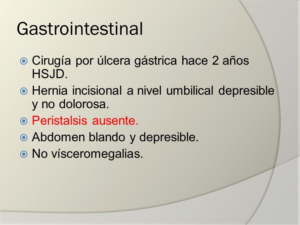 Gastrointestinal Cirugía por úlcera gástrica hace 2 años HSJD. Hernia incisional a nivel umbilical depresible y no dolorosa. Peristalsis ausente. Abdo