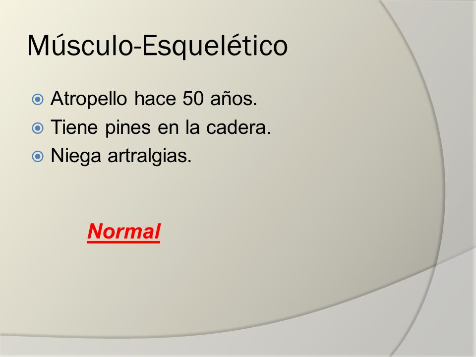 Músculo-Esquelético Atropello hace 50 años. Tiene pines en la cadera. Niega artralgias. Normal