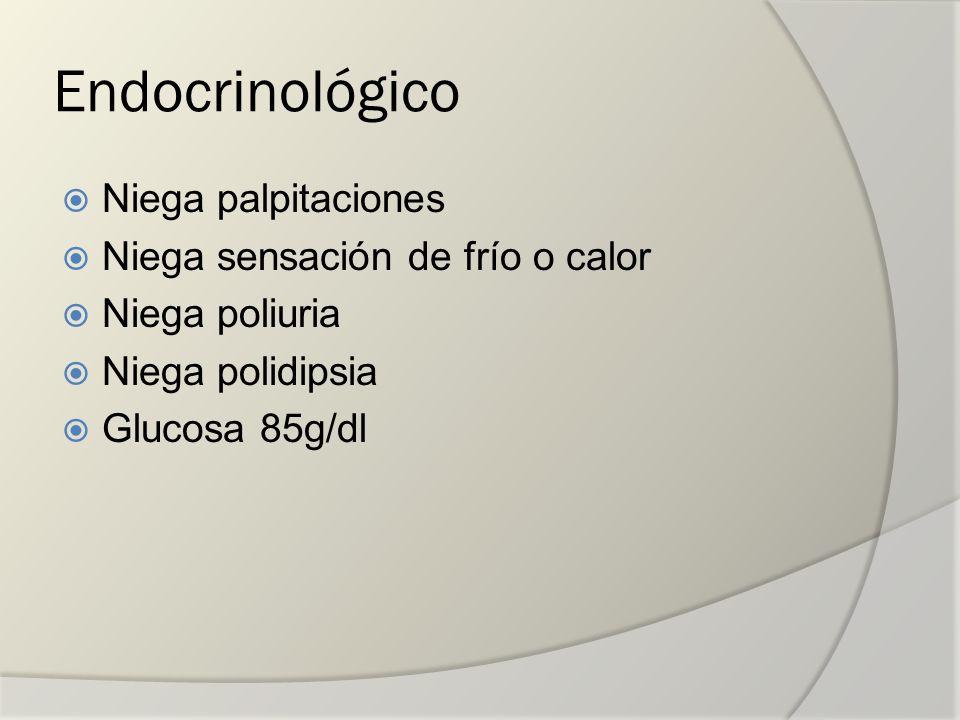 Endocrinológico Niega palpitaciones Niega sensación de frío o calor Niega poliuria Niega polidipsia Glucosa 85g/dl