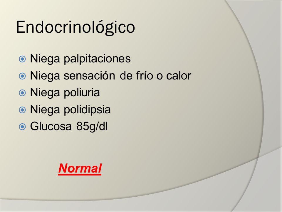 Endocrinológico Niega palpitaciones Niega sensación de frío o calor Niega poliuria Niega polidipsia Glucosa 85g/dl Normal