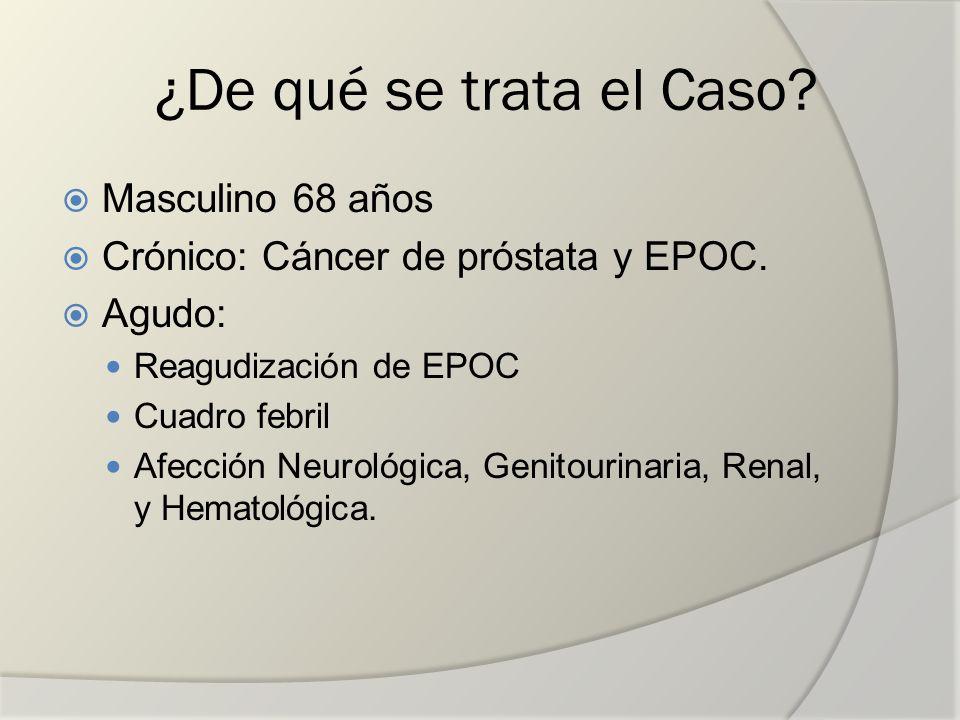 Masculino 68 años Crónico: Cáncer de próstata y EPOC. Agudo: Reagudización de EPOC Cuadro febril Afección Neurológica, Genitourinaria, Renal, y Hemato