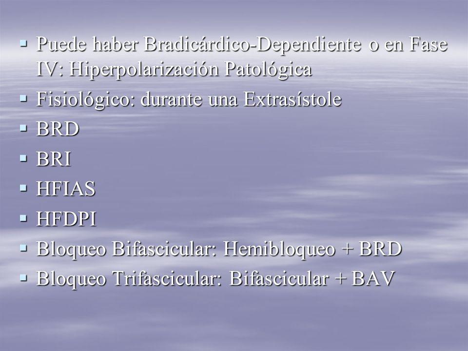 Puede haber Bradicárdico-Dependiente o en Fase IV: Hiperpolarización Patológica Puede haber Bradicárdico-Dependiente o en Fase IV: Hiperpolarización Patológica Fisiológico: durante una Extrasístole Fisiológico: durante una Extrasístole BRD BRD BRI BRI HFIAS HFIAS HFDPI HFDPI Bloqueo Bifascicular: Hemibloqueo + BRD Bloqueo Bifascicular: Hemibloqueo + BRD Bloqueo Trifascicular: Bifascicular + BAV Bloqueo Trifascicular: Bifascicular + BAV