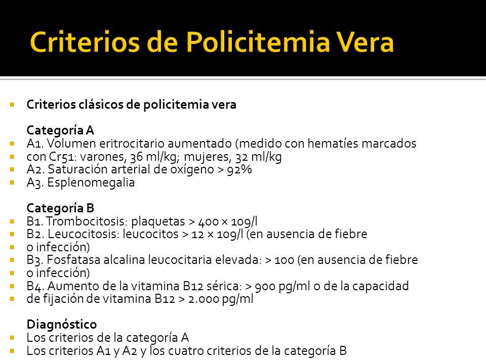 Criterios clásicos de policitemia vera Categoría A A1. Volumen eritrocitario aumentado (medido con hematíes marcados con Cr51: varones, 36 ml/kg; muje