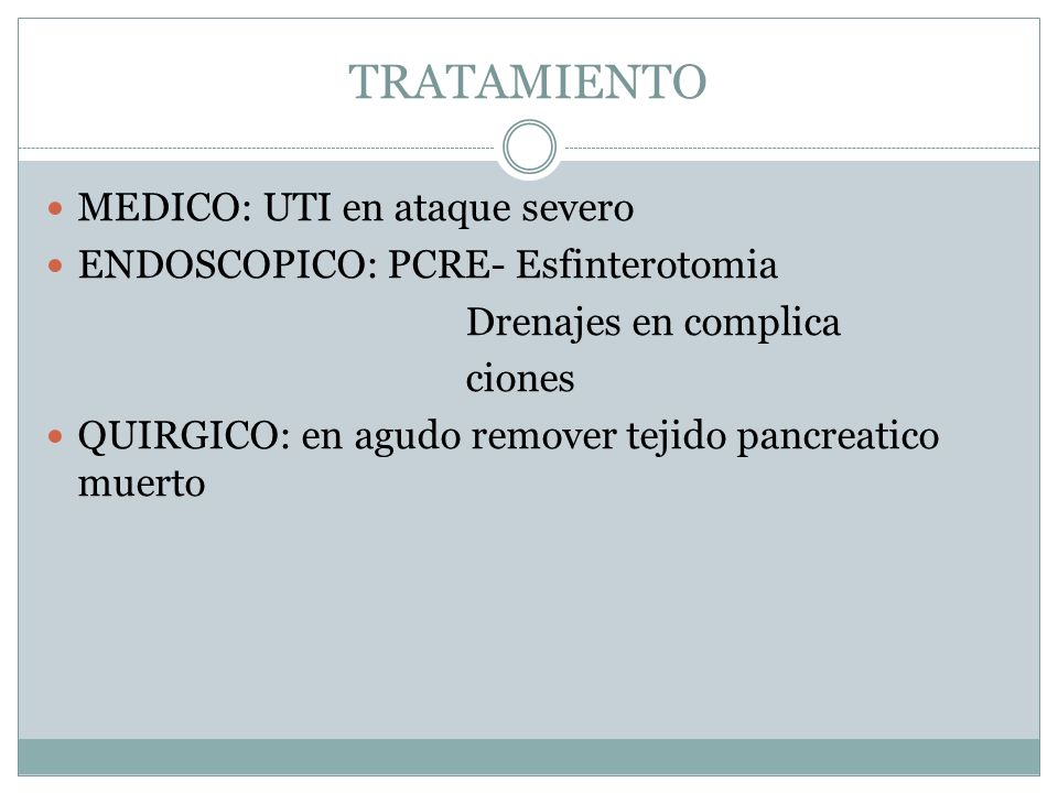 TRATAMIENTO MEDICO: UTI en ataque severo ENDOSCOPICO: PCRE- Esfinterotomia Drenajes en complica ciones QUIRGICO: en agudo remover tejido pancreatico m