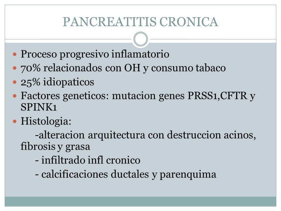 PANCREATITIS CRONICA Proceso progresivo inflamatorio 70% relacionados con OH y consumo tabaco 25% idiopaticos Factores geneticos: mutacion genes PRSS1