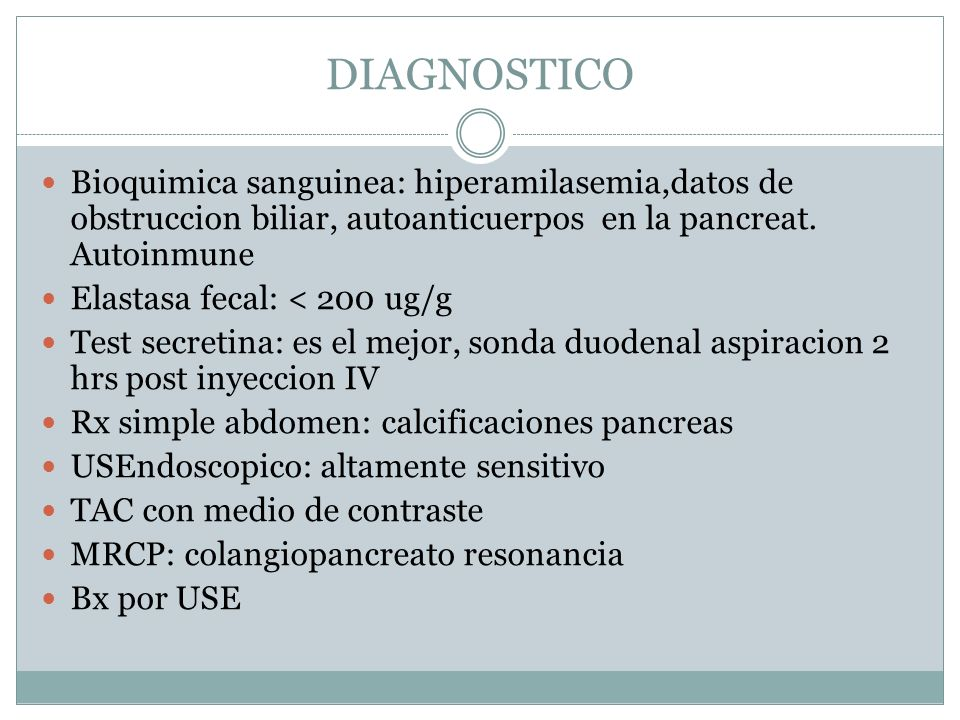 DIAGNOSTICO Bioquimica sanguinea: hiperamilasemia,datos de obstruccion biliar, autoanticuerpos en la pancreat. Autoinmune Elastasa fecal: < 200 ug/g T