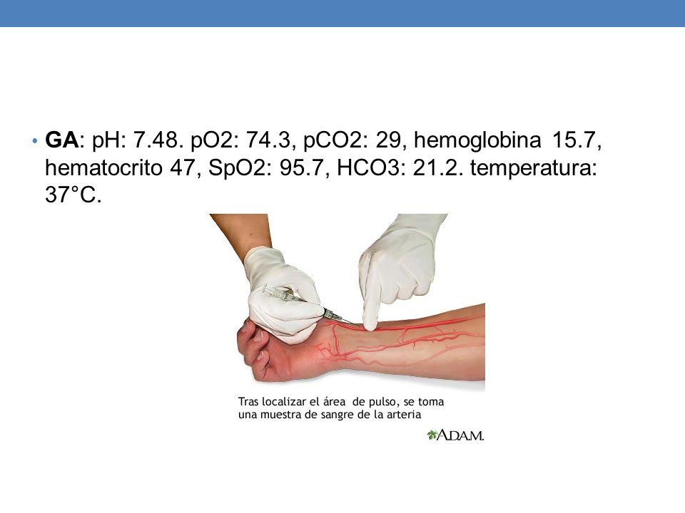 GA: pH: 7.48. pO2: 74.3, pCO2: 29, hemoglobina 15.7, hematocrito 47, SpO2: 95.7, HCO3: 21.2. temperatura: 37°C.