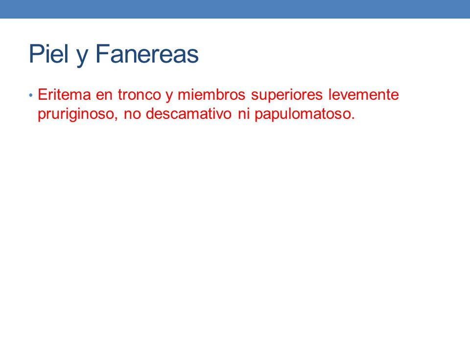Piel y Fanereas Eritema en tronco y miembros superiores levemente pruriginoso, no descamativo ni papulomatoso.