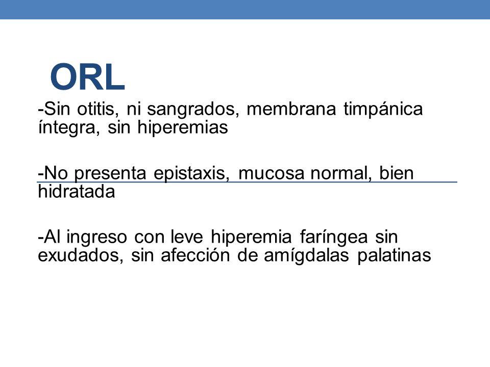 ORL -Sin otitis, ni sangrados, membrana timpánica íntegra, sin hiperemias -No presenta epistaxis, mucosa normal, bien hidratada -Al ingreso con leve h